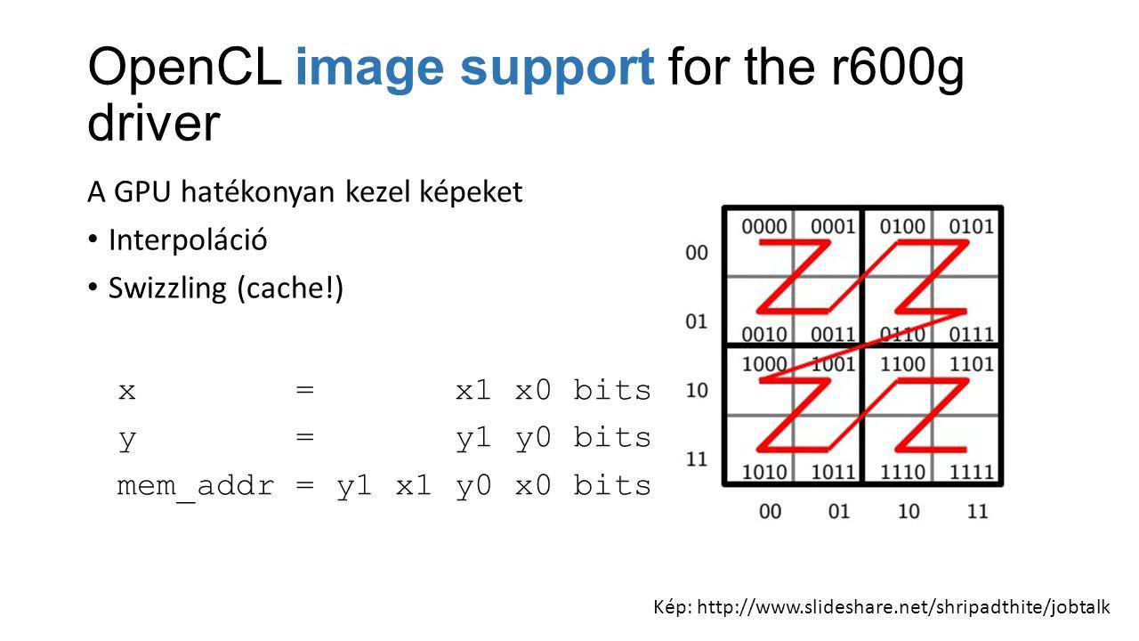 OpenCL image support for the r600g driver A GPU hatékonyan kezel képeket Interpoláció Swizzling (cache!) x = x1 x0 bits y = y1 y0 bits mem_addr = y1 x1 y0 x0 bits Kép: http://www.slideshare.net/shripadthite/jobtalk