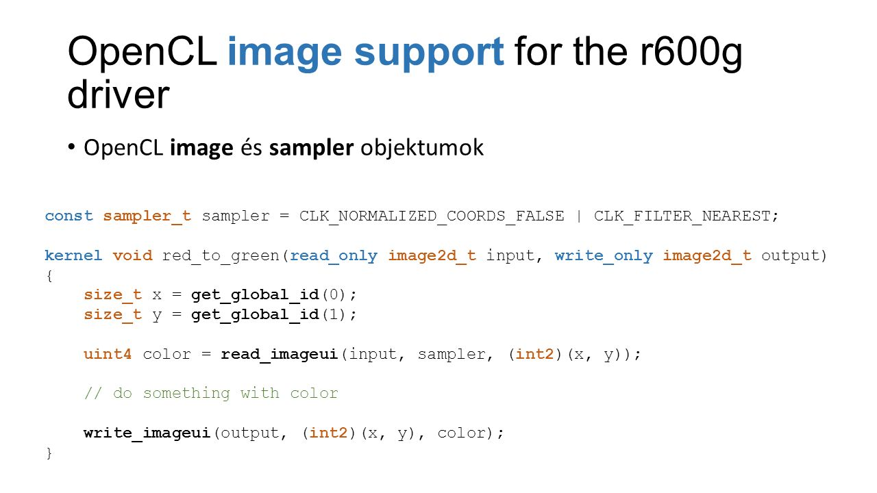 OpenCL image support for the r600g driver OpenCL image és sampler objektumok const sampler_t sampler = CLK_NORMALIZED_COORDS_FALSE | CLK_FILTER_NEAREST; kernel void red_to_green(read_only image2d_t input, write_only image2d_t output) { size_t x = get_global_id(0); size_t y = get_global_id(1); uint4 color = read_imageui(input, sampler, (int2)(x, y)); // do something with color write_imageui(output, (int2)(x, y), color); }