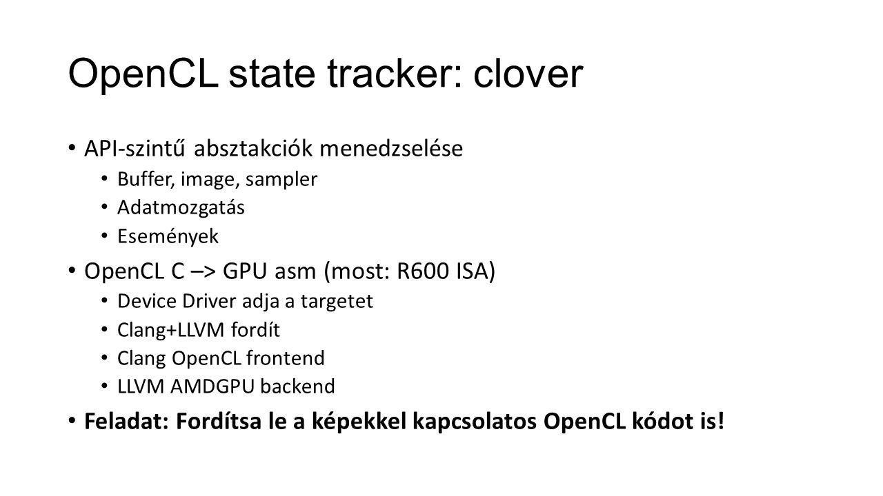 OpenCL state tracker: clover API-szintű absztakciók menedzselése Buffer, image, sampler Adatmozgatás Események OpenCL C –> GPU asm (most: R600 ISA) Device Driver adja a targetet Clang+LLVM fordít Clang OpenCL frontend LLVM AMDGPU backend Feladat: Fordítsa le a képekkel kapcsolatos OpenCL kódot is!
