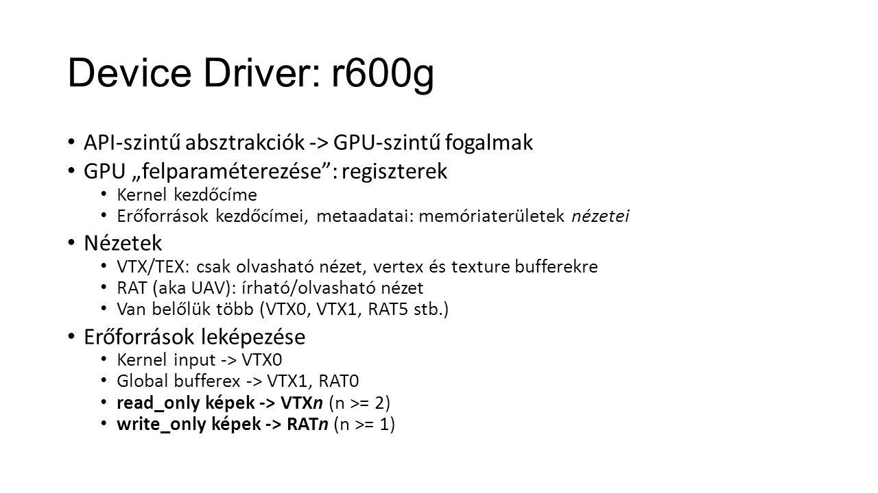 """Device Driver: r600g API-szintű absztrakciók -> GPU-szintű fogalmak GPU """"felparaméterezése : regiszterek Kernel kezdőcíme Erőforrások kezdőcímei, metaadatai: memóriaterületek nézetei Nézetek VTX/TEX: csak olvasható nézet, vertex és texture bufferekre RAT (aka UAV): írható/olvasható nézet Van belőlük több (VTX0, VTX1, RAT5 stb.) Erőforrások leképezése Kernel input -> VTX0 Global bufferex -> VTX1, RAT0 read_only képek -> VTXn (n >= 2) write_only képek -> RATn (n >= 1)"""