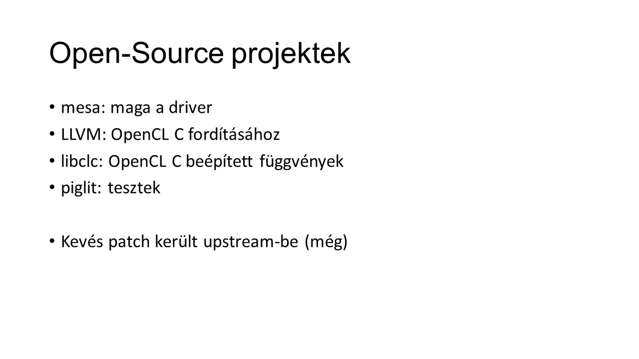 Open-Source projektek mesa: maga a driver LLVM: OpenCL C fordításához libclc: OpenCL C beépített függvények piglit: tesztek Kevés patch került upstream-be (még)