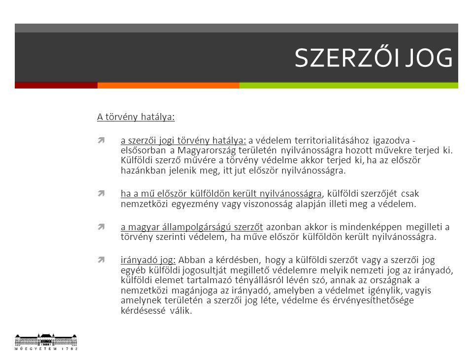 SZERZŐI JOG A törvény hatálya:  a szerzői jogi törvény hatálya: a védelem territorialitásához igazodva - elsősorban a Magyarország területén nyilvánosságra hozott művekre terjed ki.