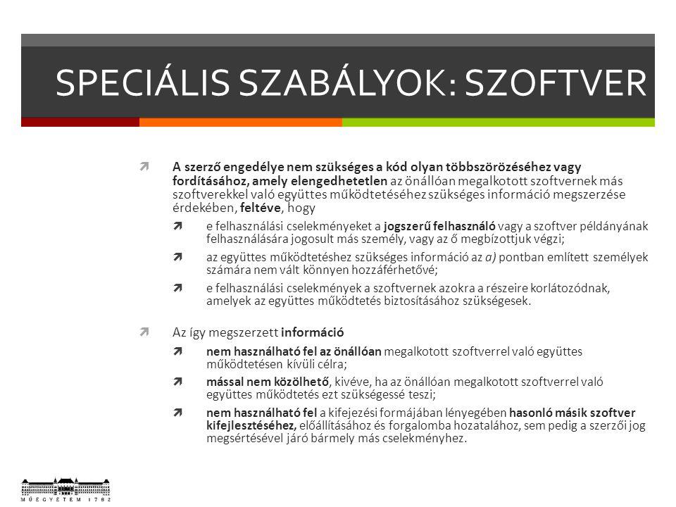SPECIÁLIS SZABÁLYOK: SZOFTVER  A szerző engedélye nem szükséges a kód olyan többszörözéséhez vagy fordításához, amely elengedhetetlen az önállóan megalkotott szoftvernek más szoftverekkel való együttes működtetéséhez szükséges információ megszerzése érdekében, feltéve, hogy  e felhasználási cselekményeket a jogszerű felhasználó vagy a szoftver példányának felhasználására jogosult más személy, vagy az ő megbízottjuk végzi;  az együttes működtetéshez szükséges információ az a) pontban említett személyek számára nem vált könnyen hozzáférhetővé;  e felhasználási cselekmények a szoftvernek azokra a részeire korlátozódnak, amelyek az együttes működtetés biztosításához szükségesek.