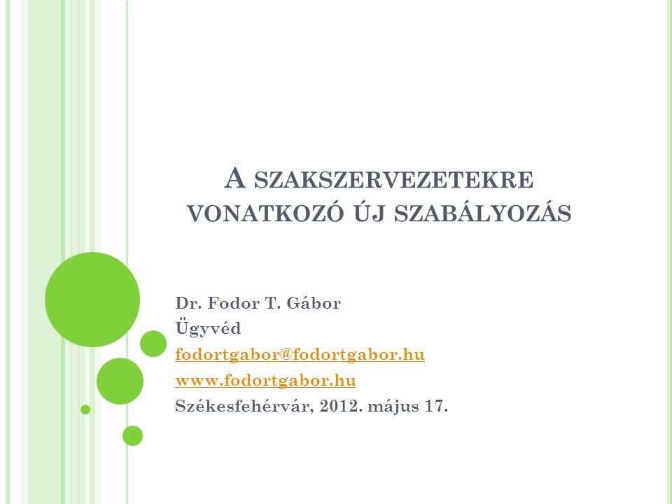 A SZAKSZERVEZETEKRE VONATKOZÓ ÚJ SZABÁLYOZÁS Dr. Fodor T. Gábor Ügyvéd fodortgabor@fodortgabor.hu www.fodortgabor.hu Székesfehérvár, 2012. május 17.