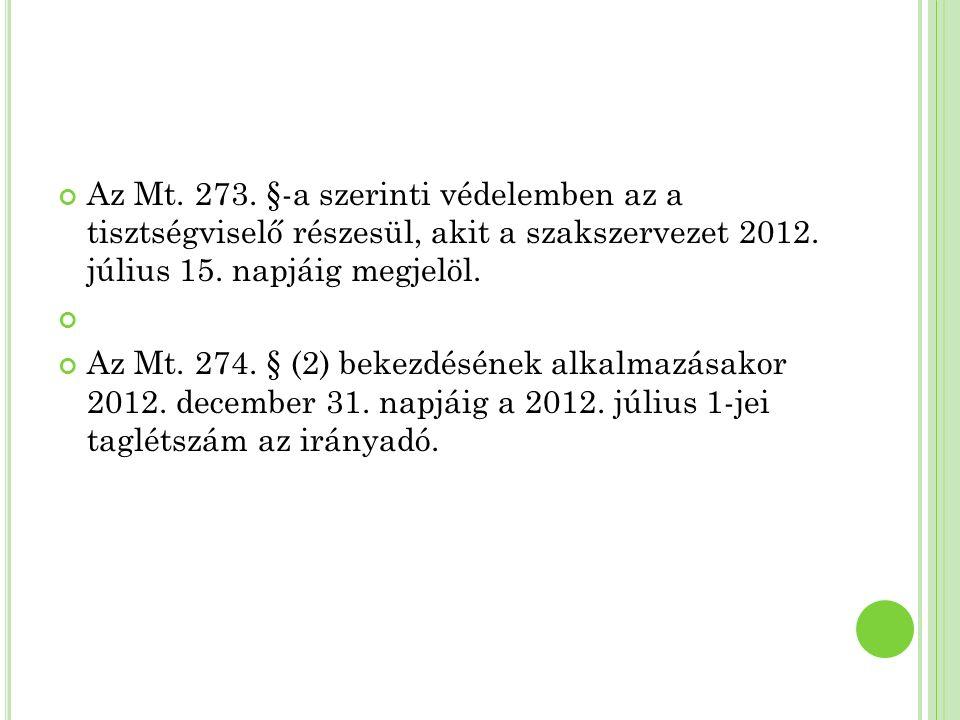 Az Mt. 273. §-a szerinti védelemben az a tisztségviselő részesül, akit a szakszervezet 2012. július 15. napjáig megjelöl. Az Mt. 274. § (2) bekezdésén