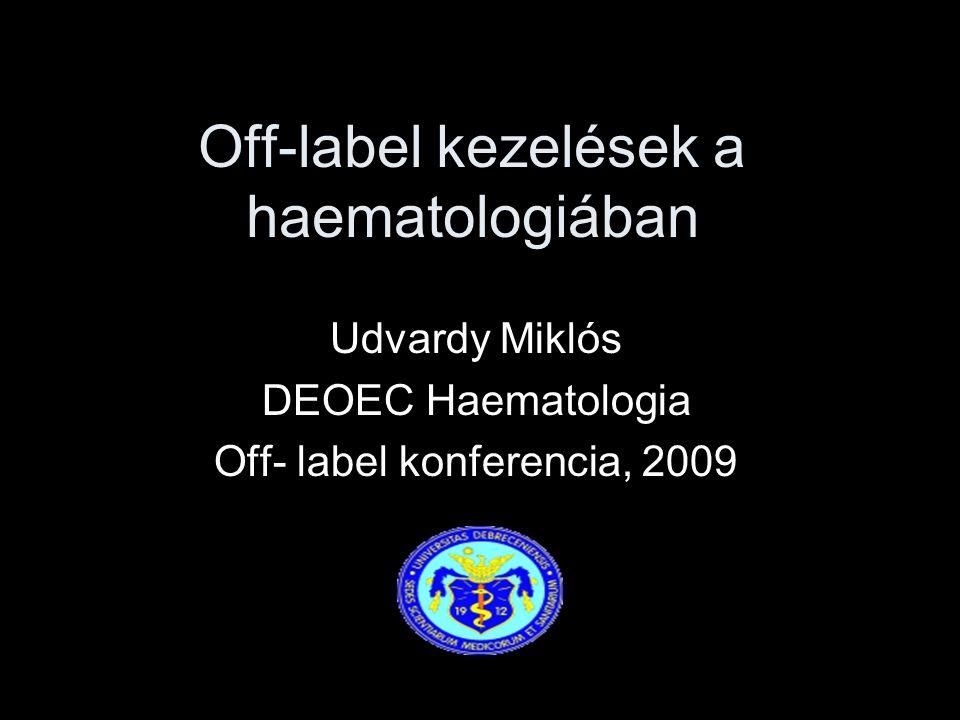 Off-label kezelések a haematologiában Udvardy Miklós DEOEC Haematologia Off- label konferencia, 2009