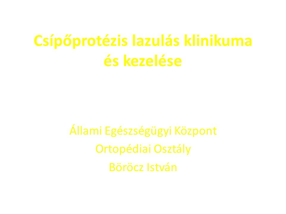 Csípőprotézis lazulás klinikuma és kezelése Állami Egészségügyi Központ Ortopédiai Osztály Böröcz István