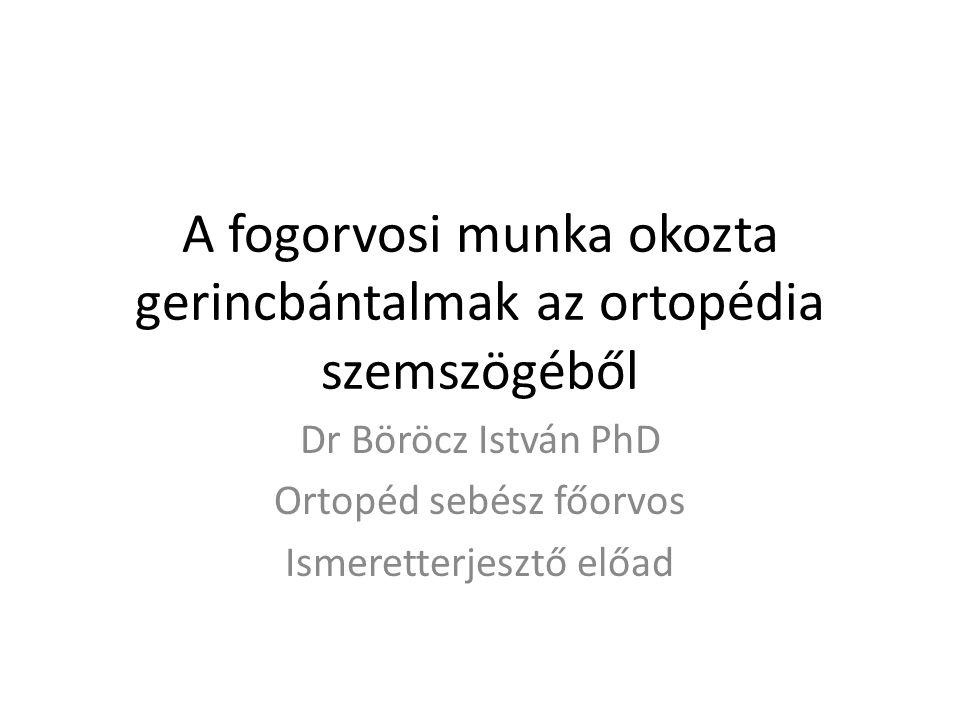 A fogorvosi munka okozta gerincbántalmak az ortopédia szemszögéből Dr Böröcz István PhD Ortopéd sebész főorvos Ismeretterjesztő előad