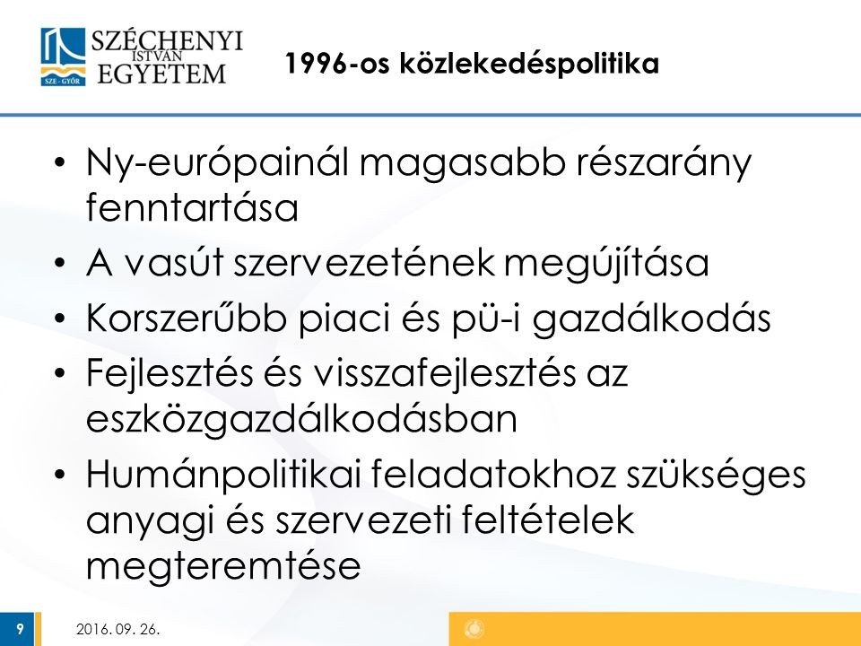 1996-os közlekedéspolitika Ny-európainál magasabb részarány fenntartása A vasút szervezetének megújítása Korszerűbb piaci és pü-i gazdálkodás Fejlesztés és visszafejlesztés az eszközgazdálkodásban Humánpolitikai feladatokhoz szükséges anyagi és szervezeti feltételek megteremtése 2016.