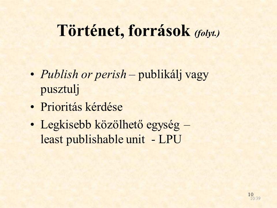 10 Történet, források (folyt.) Publish or perish – publikálj vagy pusztulj Prioritás kérdése Legkisebb közölhető egység – least publishable unit - LPU 10/39