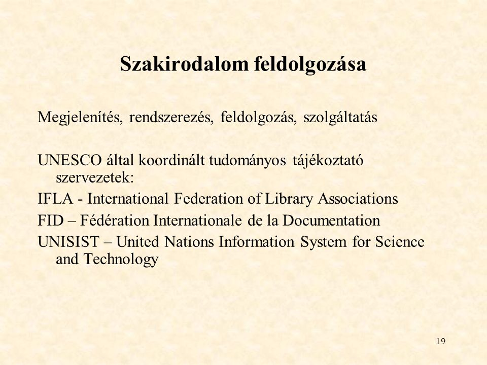 19 Szakirodalom feldolgozása Megjelenítés, rendszerezés, feldolgozás, szolgáltatás UNESCO által koordinált tudományos tájékoztató szervezetek: IFLA - International Federation of Library Associations FID – Fédération Internationale de la Documentation UNISIST – United Nations Information System for Science and Technology