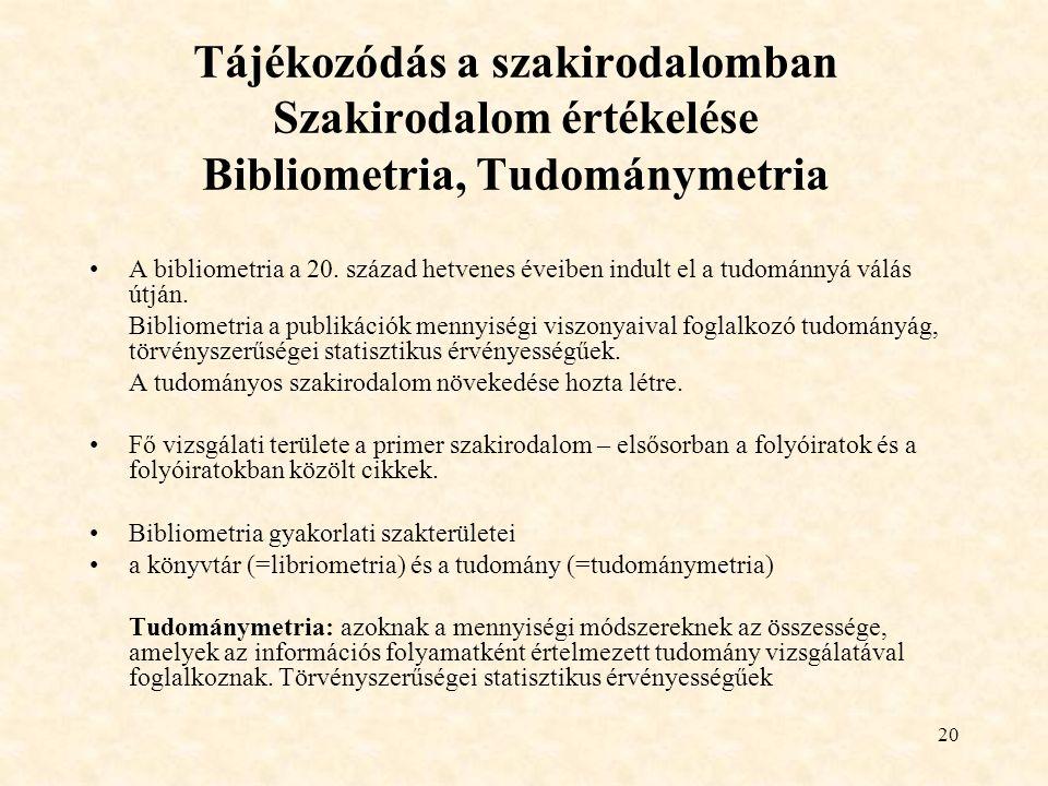 20 Tájékozódás a szakirodalomban Szakirodalom értékelése Bibliometria, Tudománymetria A bibliometria a 20. század hetvenes éveiben indult el a tudomán