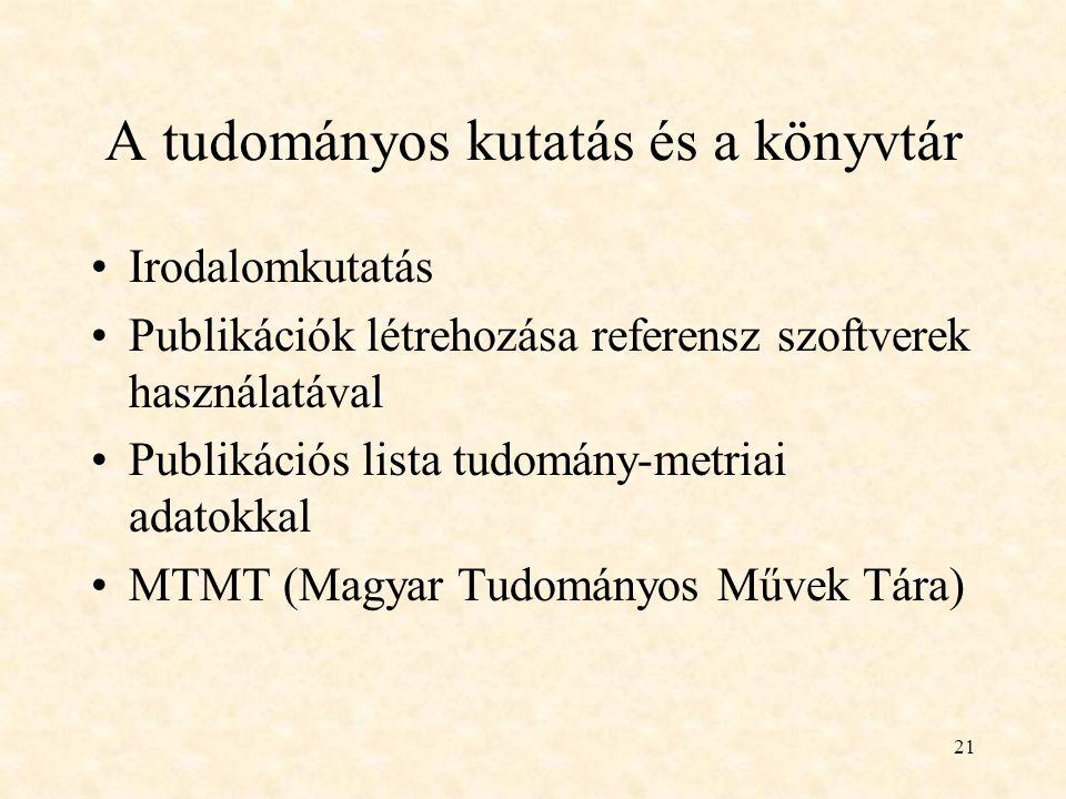21 A tudományos kutatás és a könyvtár Irodalomkutatás Publikációk létrehozása referensz szoftverek használatával Publikációs lista tudomány-metriai adatokkal MTMT (Magyar Tudományos Művek Tára)