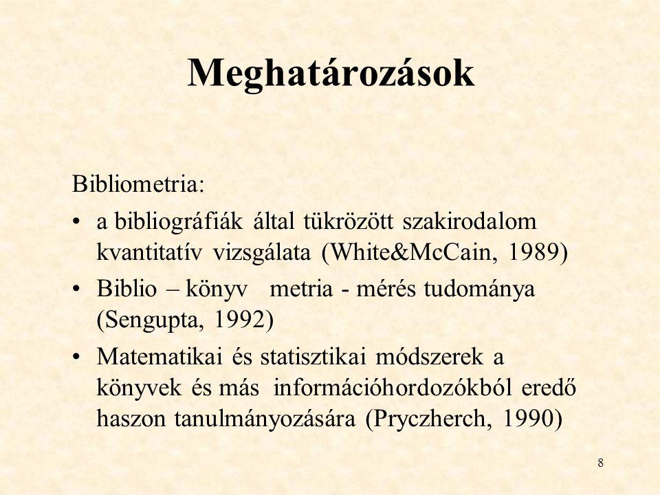 8 Meghatározások Bibliometria: a bibliográfiák által tükrözött szakirodalom kvantitatív vizsgálata (White&McCain, 1989) Biblio – könyv metria - mérés