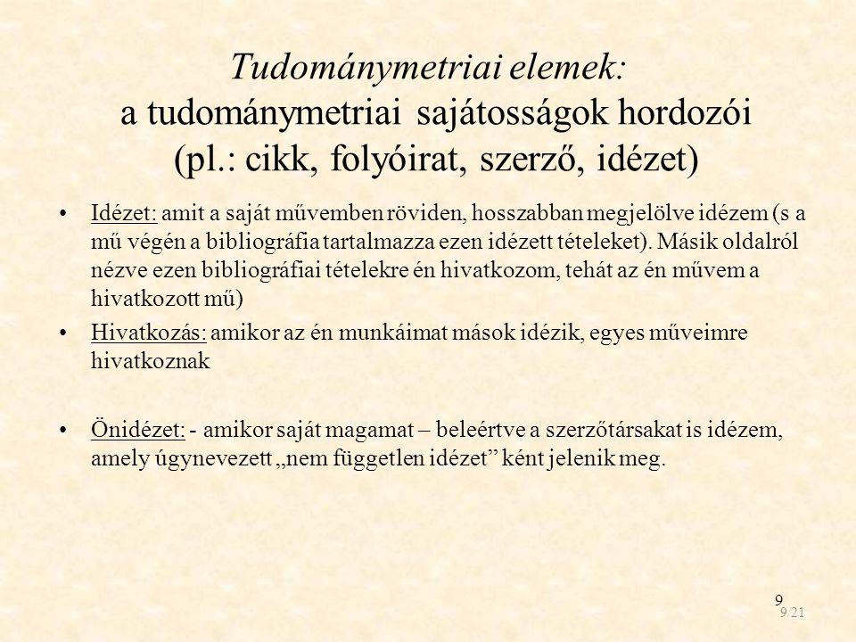 9 Tudománymetriai elemek: a tudománymetriai sajátosságok hordozói (pl.: cikk, folyóirat, szerző, idézet) Idézet: amit a saját művemben röviden, hosszabban megjelölve idézem (s a mű végén a bibliográfia tartalmazza ezen idézett tételeket).