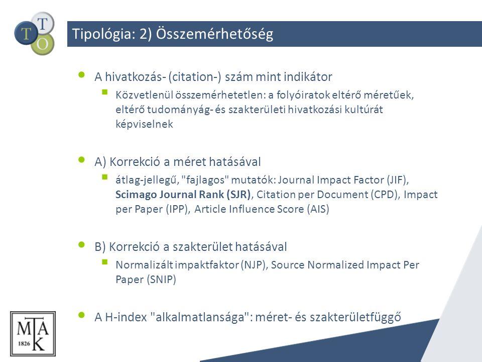 Tipológia: 2) Összemérhetőség A hivatkozás- (citation-) szám mint indikátor  Közvetlenül összemérhetetlen: a folyóiratok eltérő méretűek, eltérő tudományág- és szakterületi hivatkozási kultúrát képviselnek A) Korrekció a méret hatásával  átlag-jellegű, fajlagos mutatók: Journal Impact Factor (JIF), Scimago Journal Rank (SJR), Citation per Document (CPD), Impact per Paper (IPP), Article Influence Score (AIS) B) Korrekció a szakterület hatásával  Normalizált impaktfaktor (NJP), Source Normalized Impact Per Paper (SNIP) A H-index alkalmatlansága : méret- és szakterületfüggő