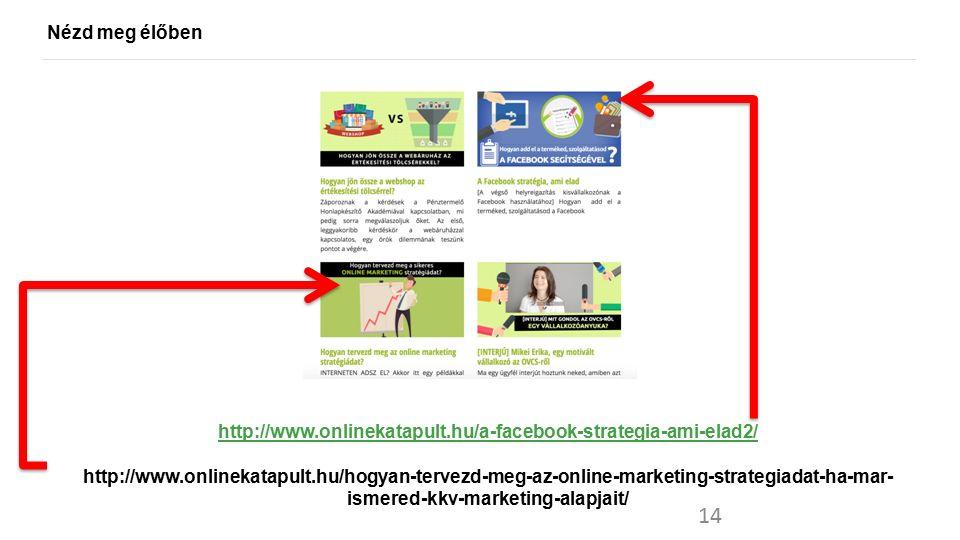Nézd meg élőben 14 http://www.onlinekatapult.hu/a-facebook-strategia-ami-elad2/ http://www.onlinekatapult.hu/hogyan-tervezd-meg-az-online-marketing-st