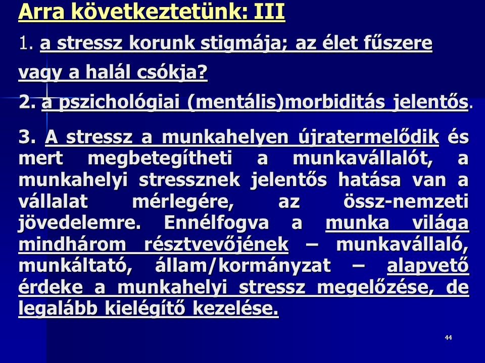 44 Arra következtetünk: III 1. a stressz korunk stigmája; az élet fűszere vagy a halál csókja? 2. a pszichológiai (mentális)morbiditás jelentős. 3. A