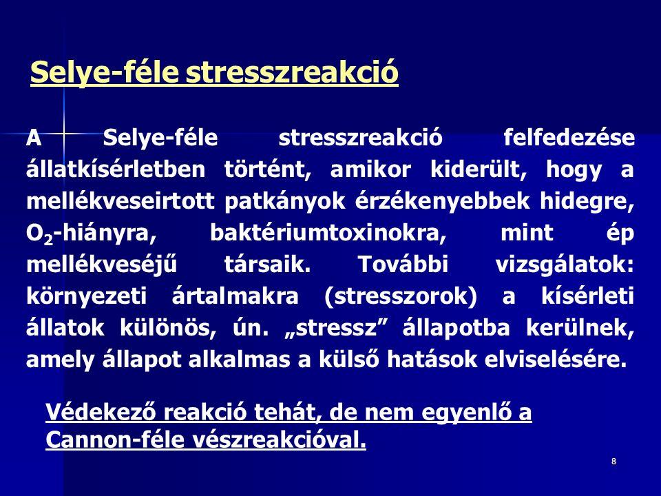 8 Selye-féle stresszreakció A Selye-féle stresszreakció felfedezése állatkísérletben történt, amikor kiderült, hogy a mellékveseirtott patkányok érzékenyebbek hidegre, O 2 -hiányra, baktériumtoxinokra, mint ép mellékveséjű társaik.