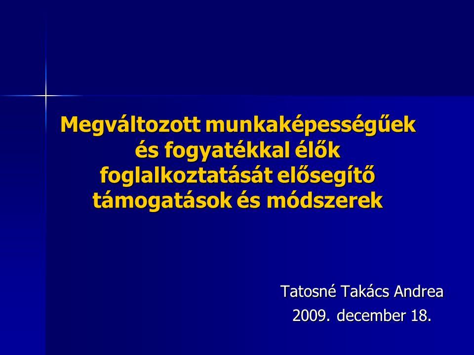 Megváltozott munkaképességűek és fogyatékkal élők foglalkoztatását elősegítő támogatások és módszerek Tatosné Takács Andrea 2009. december 18.