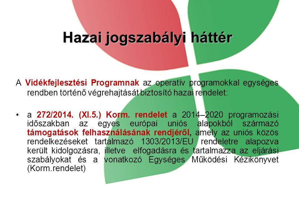 Hazai jogszabályi háttér A Vidékfejlesztési Programnak az operatív programokkal egységes rendben történő végrehajtását biztosító hazai rendelet: a 272/2014.