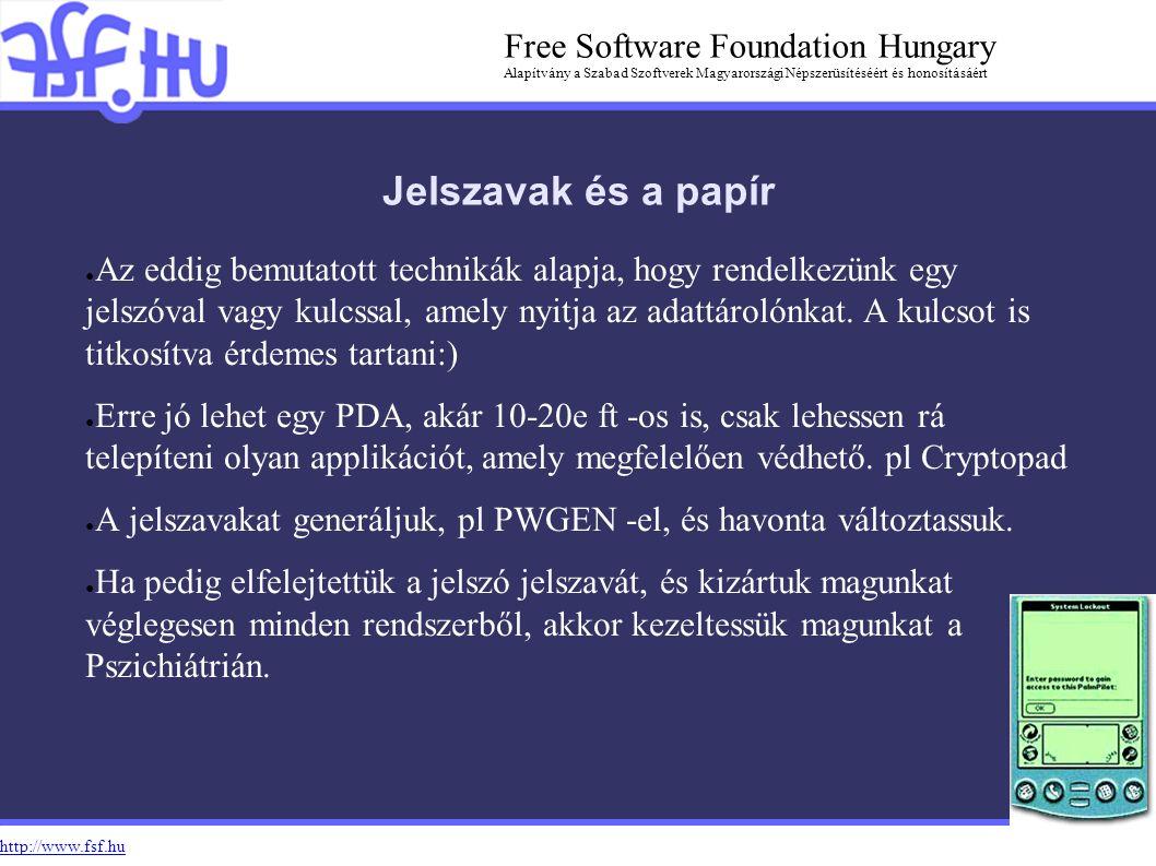 http://www.fsf.hu Free Software Foundation Hungary Alapítvány a Szabad Szoftverek Magyarországi Népszerüsítéséért és honosításáért Jelszavak és a papír ● Az eddig bemutatott technikák alapja, hogy rendelkezünk egy jelszóval vagy kulcssal, amely nyitja az adattárolónkat.