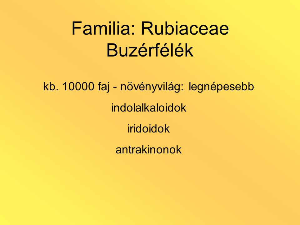 Familia: Rubiaceae Buzérfélék kb. 10000 faj - növényvilág: legnépesebb indolalkaloidok iridoidok antrakinonok