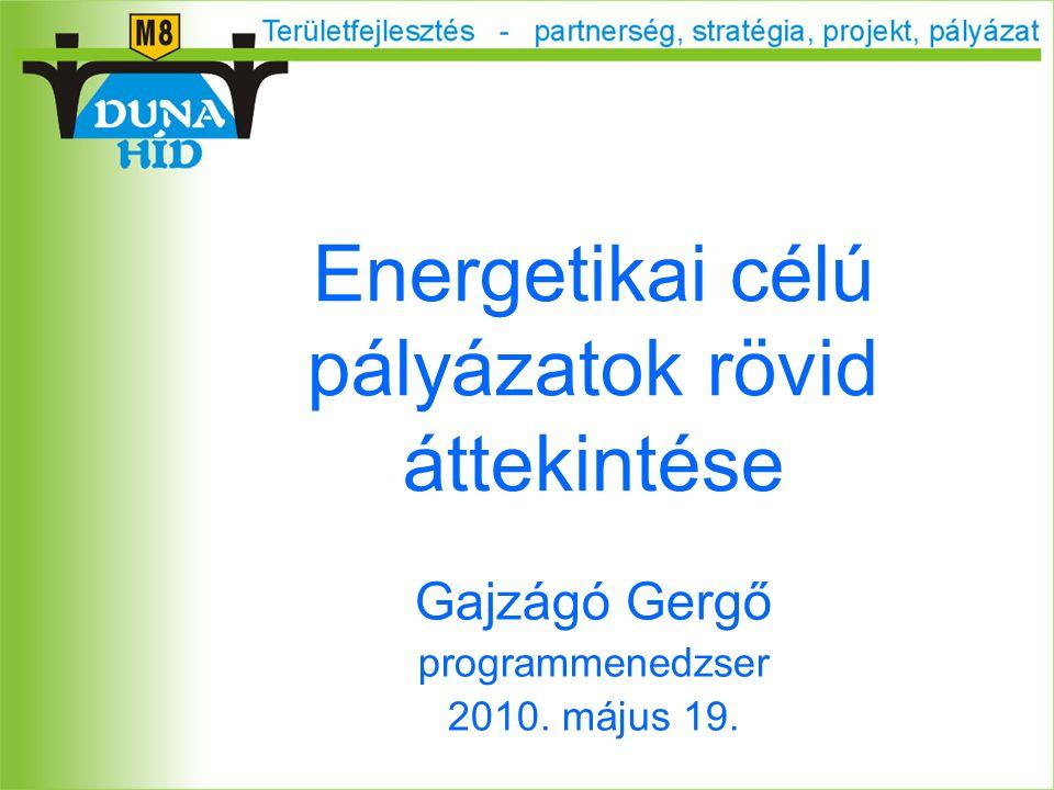 Energetikai célú pályázatok rövid áttekintése Gajzágó Gergő programmenedzser 2010. május 19.