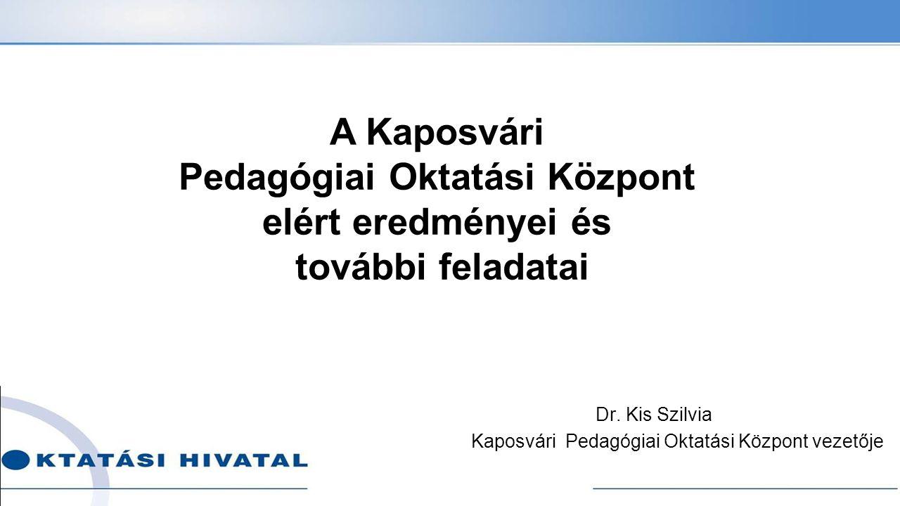 Dr. Kis Szilvia Kaposvári Pedagógiai Oktatási Központ vezetője A Kaposvári Pedagógiai Oktatási Központ elért eredményei és további feladatai