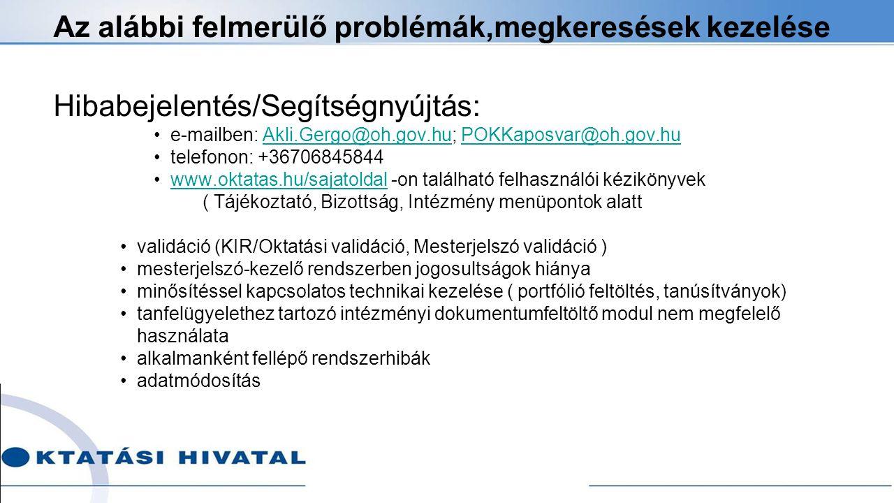 Az alábbi felmerülő problémák,megkeresések kezelése Hibabejelentés/Segítségnyújtás: e-mailben: Akli.Gergo@oh.gov.hu; POKKaposvar@oh.gov.huAkli.Gergo@oh.gov.huPOKKaposvar@oh.gov.hu telefonon: +36706845844 www.oktatas.hu/sajatoldal -on található felhasználói kézikönyvekwww.oktatas.hu/sajatoldal ( Tájékoztató, Bizottság, Intézmény menüpontok alatt validáció (KIR/Oktatási validáció, Mesterjelszó validáció ) mesterjelszó-kezelő rendszerben jogosultságok hiánya minősítéssel kapcsolatos technikai kezelése ( portfólió feltöltés, tanúsítványok) tanfelügyelethez tartozó intézményi dokumentumfeltöltő modul nem megfelelő használata alkalmanként fellépő rendszerhibák adatmódosítás
