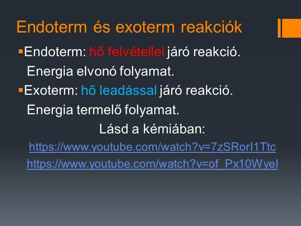 Endoterm és exoterm reakciók  Endoterm: hő felvétellel járó reakció. Energia elvonó folyamat.  Exoterm: hő leadással járó reakció. Energia termelő f