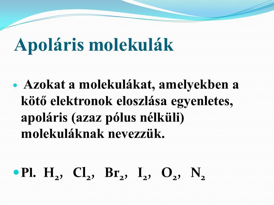 Apoláris molekulák Azokat a molekulákat, amelyekben a kötő elektronok eloszlása egyenletes, apoláris (azaz pólus nélküli) molekuláknak nevezzük.