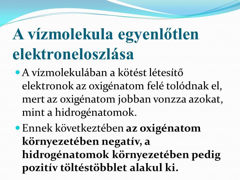 A vízmolekula egyenlőtlen elektroneloszlása A vízmolekulában a kötést létesítő elektronok az oxigénatom felé tolódnak el, mert az oxigénatom jobban vonzza azokat, mint a hidrogénatomok.