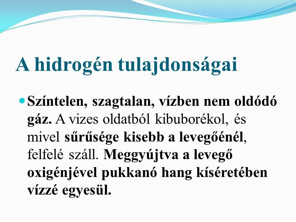 A hidrogén tulajdonságai Színtelen, szagtalan, vízben nem oldódó gáz.