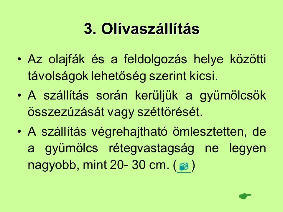 3. Olívaszállítás Az olajfák és a feldolgozás helye közötti távolságok lehetőség szerint kicsi. A szállítás során kerüljük a gyümölcsök összezúzását v