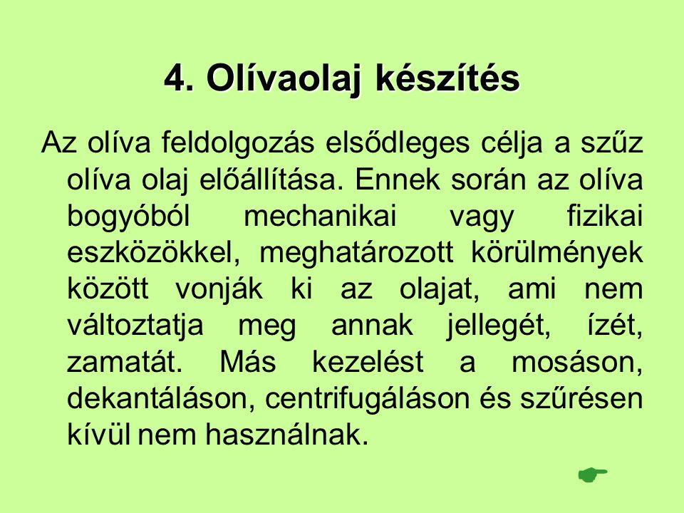 4. Olívaolaj készítés Az olíva feldolgozás elsődleges célja a szűz olíva olaj előállítása. Ennek során az olíva bogyóból mechanikai vagy fizikai eszkö