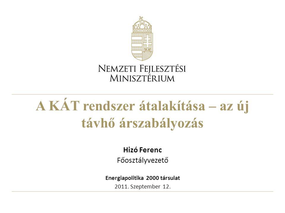 A KÁT rendszer átalakítása – az új távhő árszabályozás Hizó Ferenc Főosztályvezető Energiapolitika 2000 társulat 2011.