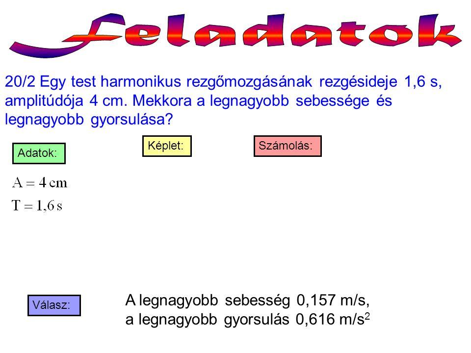 20/2 Egy test harmonikus rezgőmozgásának rezgésideje 1,6 s, amplitúdója 4 cm. Mekkora a legnagyobb sebessége és legnagyobb gyorsulása? Válasz: Számolá