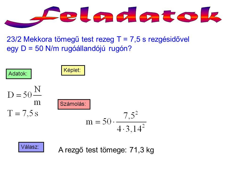 23/2 Mekkora tömegű test rezeg T = 7,5 s rezgésidővel egy D = 50 N/m rugóállandójú rugón? Válasz: Számolás: Adatok: A rezgő test tömege: 71,3 kg Képle