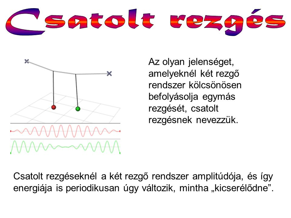 Az olyan jelenséget, amelyeknél két rezgő rendszer kölcsönösen befolyásolja egymás rezgését, csatolt rezgésnek nevezzük. Csatolt rezgéseknél a két rez