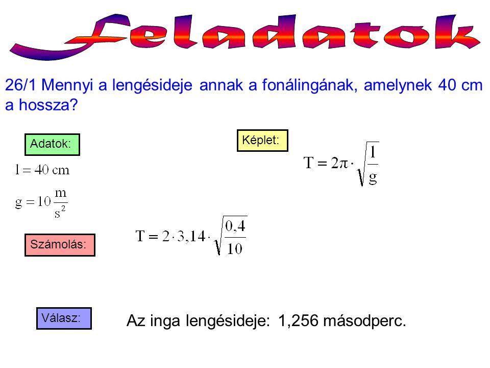 26/1 Mennyi a lengésideje annak a fonálingának, amelynek 40 cm a hossza? Válasz: Számolás: Képlet: Adatok: Az inga lengésideje: 1,256 másodperc.