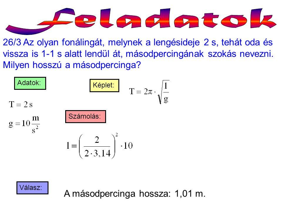 26/3 Az olyan fonálingát, melynek a lengésideje 2 s, tehát oda és vissza is 1-1 s alatt lendül át, másodpercingának szokás nevezni. Milyen hosszú a má