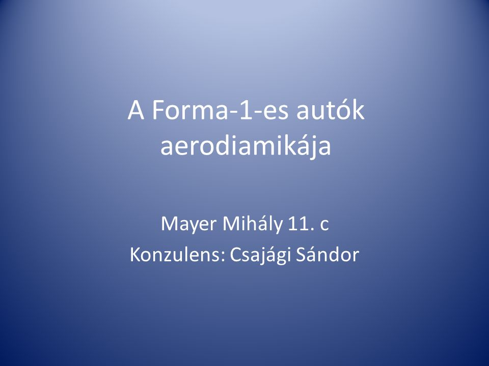 A Forma-1-es autók aerodiamikája Mayer Mihály 11. c Konzulens: Csajági Sándor