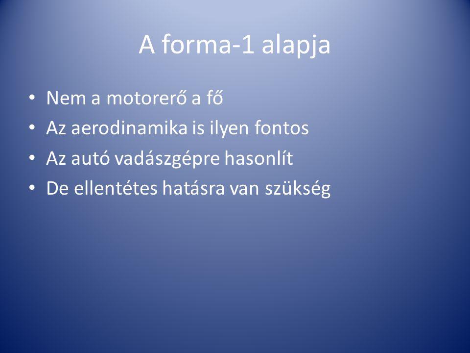 A forma-1 alapja Nem a motorerő a fő Az aerodinamika is ilyen fontos Az autó vadászgépre hasonlít De ellentétes hatásra van szükség