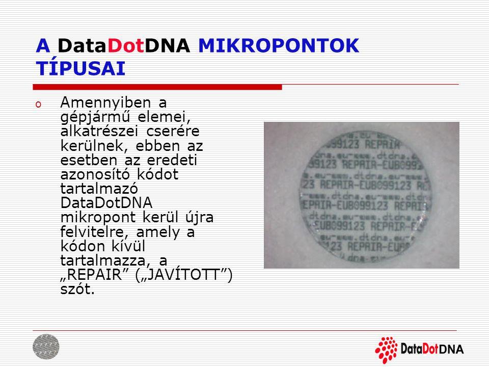A DataDotDNA MIKROPONTOK TÍPUSAI o Amennyiben a gépjármű elemei, alkatrészei cserére kerülnek, ebben az esetben az eredeti azonosító kódot tartalmazó