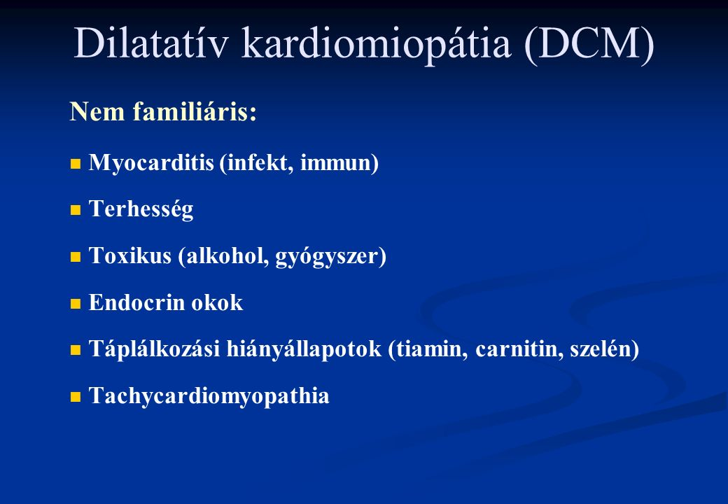 Dilatatív kardiomiopátia (DCM) Nem familiáris: n n Myocarditis (infekt, immun) n n Terhesség n n Toxikus (alkohol, gyógyszer) n n Endocrin okok n n Táplálkozási hiányállapotok (tiamin, carnitin, szelén) n n Tachycardiomyopathia
