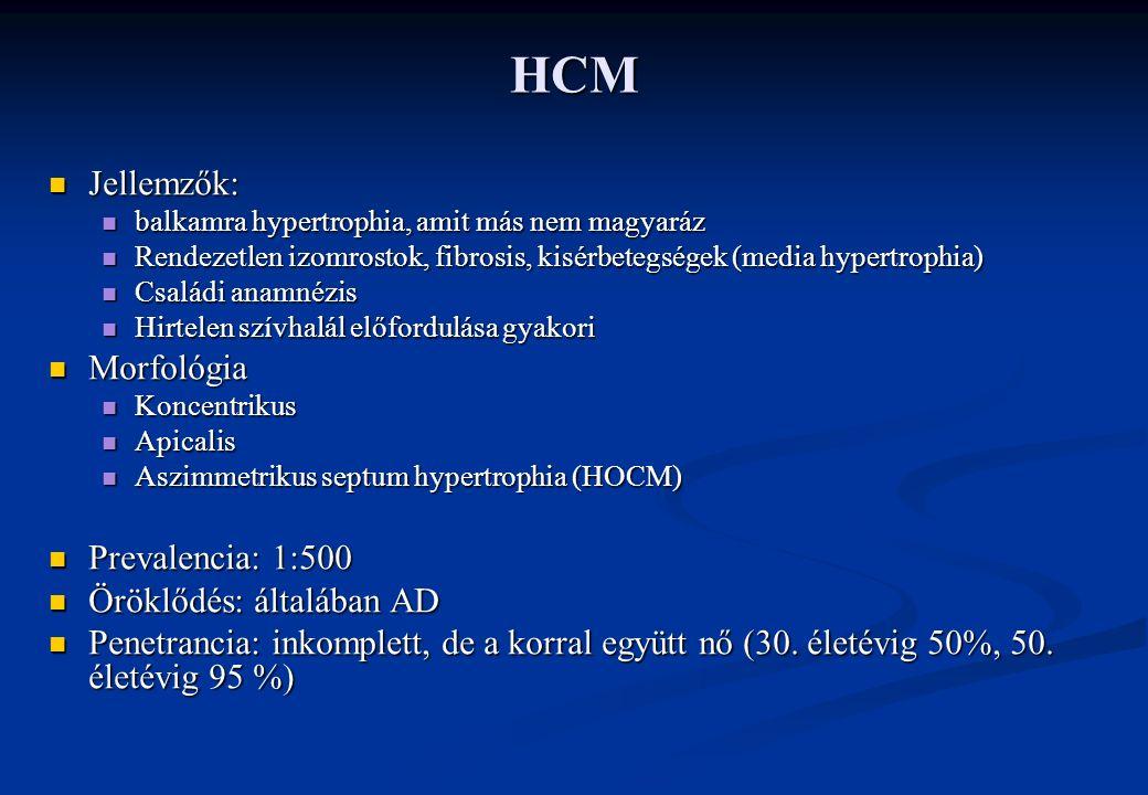 HCM Jellemzők: Jellemzők: balkamra hypertrophia, amit más nem magyaráz balkamra hypertrophia, amit más nem magyaráz Rendezetlen izomrostok, fibrosis, kisérbetegségek (media hypertrophia) Rendezetlen izomrostok, fibrosis, kisérbetegségek (media hypertrophia) Családi anamnézis Családi anamnézis Hirtelen szívhalál előfordulása gyakori Hirtelen szívhalál előfordulása gyakori Morfológia Morfológia Koncentrikus Koncentrikus Apicalis Apicalis Aszimmetrikus septum hypertrophia (HOCM) Aszimmetrikus septum hypertrophia (HOCM) Prevalencia: 1:500 Prevalencia: 1:500 Öröklődés: általában AD Öröklődés: általában AD Penetrancia: inkomplett, de a korral együtt nő (30.
