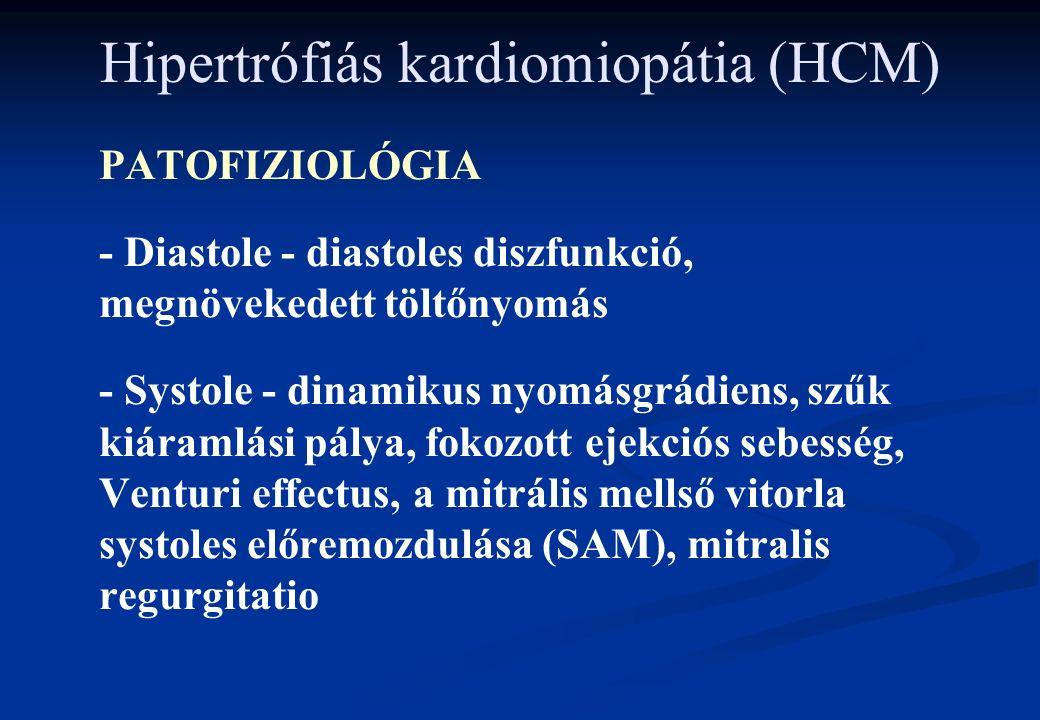 Hipertrófiás kardiomiopátia (HCM) PATOFIZIOLÓGIA - Diastole - diastoles diszfunkció, megnövekedett töltőnyomás - Systole - dinamikus nyomásgrádiens, szűk kiáramlási pálya, fokozott ejekciós sebesség, Venturi effectus, a mitrális mellső vitorla systoles előremozdulása (SAM), mitralis regurgitatio
