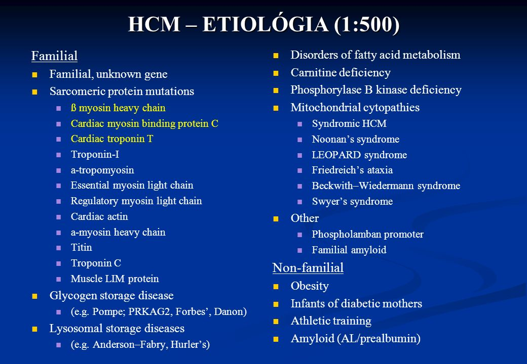 HCM – ETIOLÓGIA (1:500) Familial Familial, unknown gene Sarcomeric protein mutations ß myosin heavy chain Cardiac myosin binding protein C Cardiac troponin T Troponin-I a-tropomyosin Essential myosin light chain Regulatory myosin light chain Cardiac actin a-myosin heavy chain Titin Troponin C Muscle LIM protein Glycogen storage disease (e.g.