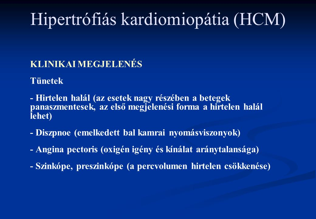 Hipertrófiás kardiomiopátia (HCM) KLINIKAI MEGJELENÉS Tünetek - Hirtelen halál (az esetek nagy részében a betegek panaszmentesek, az első megjelenési forma a hirtelen halál lehet) - Diszpnoe (emelkedett bal kamrai nyomásviszonyok) - Angina pectoris (oxigén igény és kínálat aránytalansága) - Szinkópe, preszinkópe (a percvolumen hirtelen csökkenése)